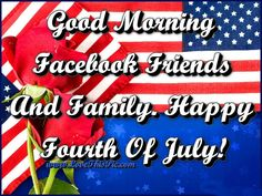 Good Morning  Facebook Friends And Family. Happy Fourth Of July! 4th of july fourth of july happy 4th of july good morning 4th of july quotes happy 4th of july quotes 4th of july images fourth of july quotes fourth of july images fourth of july pictures happy fourth of july quotes good morning 4th of july quotes fourth of july good morning quotes good morning 4th of july