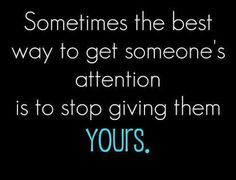 Stop giving people your attention if they don't give them yours.