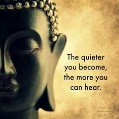 """The quieter you become, the more you can hear."" - Buddha"