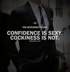 Gentleman's Guide: Confidence is Sexy. Cockiness is not. No bigger turn off I can think of. There is a fine line.