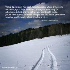 Velký Duch jen v hrubých rysech nastíní všem bytostem na světě jejich životní cestu, ukáže jim, kam mají jít a kam mají dojít, ale nechá je, aby sami našli cestu, jak se tam dostat. Přeje si, aby jednali nezávisle podle své povahy, podle touhy vlastní každé z nich. - Kulhající Jelen (Lakota)
