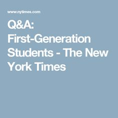 Q A First Generation Students The New York Times Student Student Life Generation