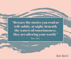 """""""Beware the stories you read or tell; subtly, at night, beneath the waters of consciousness, they are altering your world."""" --Ben Okri"""