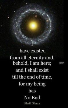 I have existed from all eternity and, behold, I am here; and I shall exist till the end of time, for my being has No End. Khalil Gibran