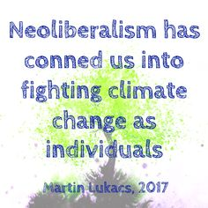 """Neoliberalism has conned us into fighting climate change as individuals - Martin Lukacs, 2017 