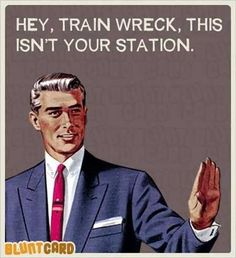 """Hey, train wreck, this isn't your station."""