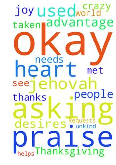 Praise, Thanksgiving, Requests -  Praise Jehovah for what he does Thanks to the Lord I am asking for joy and desires of heart. I have been used and taken advantage of by some unkind people. Please pray the Lord helps me to see who is not okay and who is okay. It is a crazy world. I am also asking for my needs to be met. In Jesus name, Amen.  Posted at: https://prayerrequest.com/t/nLy #pray #prayer #request #prayerrequest