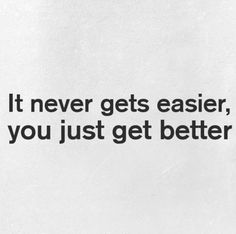 Just keep going. It never gets easier, you just get better.