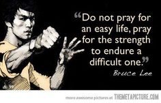 """""""Do not prey for an easy life. Pray for the strength to endure a difficult one."""" - Bruce Lee"""
