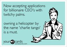 Now accepting applications for billionaire CEO's with twitchy palms. owning a helicopter by the name 'charlie tango' is a must.