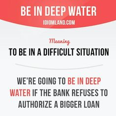 """""""Be in deep water"""" means """"to be in a difficult situation"""". Slang English, Learn English Grammar, English Writing Skills, English Idioms, English Language Learning, English Phrases, Learn English Words, English Study, English Lessons"""