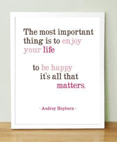 The most important thing is to enjoy your life... to be happy it's all that matters. - Audrey Hepburn
