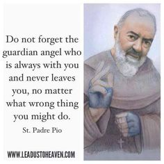 St. Padre Pio - don't forget your guardian angel who is always with you...