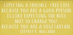Expecting a trouble-free life because you are a good person is like expecting the bull not to charge you because you are a vegetarian. - Jeffery Holland