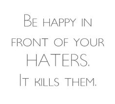 Be happy in front of your haters. It kills them. #quote .. This is true, just makes them angrier & then they make up a whole new set of lies to spread :)