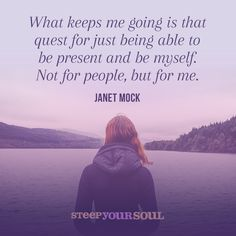 """What keeps me going is that quest for just being able to be present and be myself. Not for people, but for me."" — Janet Mock"