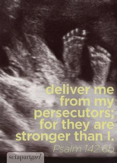 Psalm 142:6b wow..yes especially the unborn