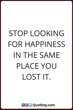 happiness quote Stop looking for happiness in the same place you lost it.