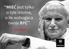 MIEĆ jest tylko o tyle istotne... #Jan-Paweł-II, #Wojtyła-Karol,  #Człowiek, #Zasady, #Życie
