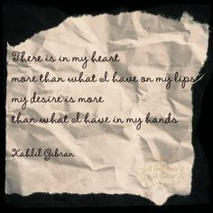 There is in my heart more than what I have on my lips, my desire is more than what I have in my hands - Kahlil Gibran    #quotes