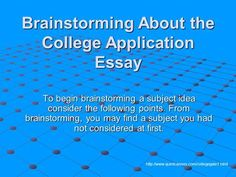 Brainstorming About the College Application Essay To begin brainstorming a subject idea consider the following points. From brainstorming, you may find.>