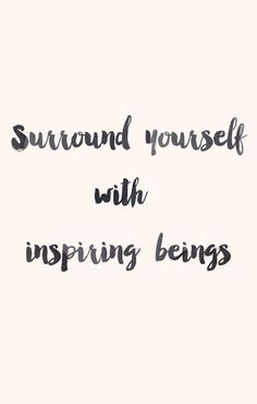 """Surround yourself with inspiring beings."" — Inspirational Quote"