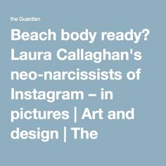Beach body ready? Laura Callaghan's neo-narcissists of Instagram – in pictures | Art and design | The Guardian