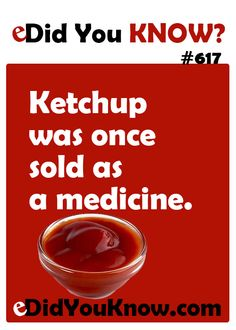 http://edidyouknow.com/know-617/ Ketchup was once sold as a medicine.