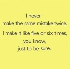 I never make the same mistake twice. I make it like five or six times, you know, just to be sure.