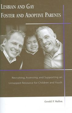 Lesbian And Gay Foster And Adoptive Parents : Recruiting, Assessing, And Supporting an Untapped Resource for Children And Youth  http://library.sjeccd.edu/record=b1165433~S3
