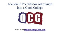 Looking for the right college for you? Visit http://onlinecollegeguru.com to choose the college that suits you.  What's a Good Academic Record for College Admissions?: Students are usually confused on the academic record required for admission into a good college. This document tries to bring clarity to that topic.
