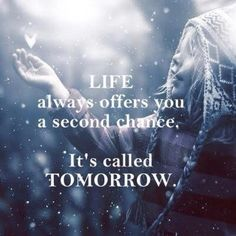 Life always offers u a second chance.. it's called TOMORROW!