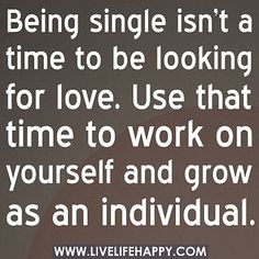 Being single isn't a time to be looking for love. Use that time to work on yourself and grow as an individual. by deeplifequotes, via Flickr by alexandra