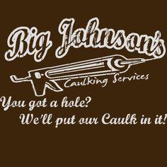 Lindsy Johnson...had too!!! Big Johnson's Caulking Services TShirt Funny Rude by BigtimeTeez, $14.99