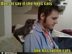 Otherwise she can't date us.   So she better like cats. :]