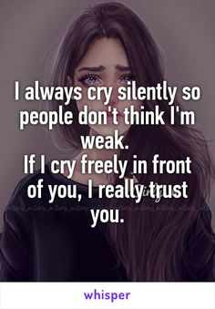 I always cry silently so people don't think I'm weak. If I cry freely in front of you, I really trust you.
