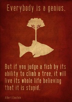 If you judge a fish by its ability to climb a tree, it will live its whole life believing that it is stupid.