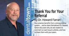 Your practice benefits from a strong referral system... and so does Dentaltown! Dr.Howard Farran discusses why we ask readers to comment on each issue's articles, and how to share them with your peers