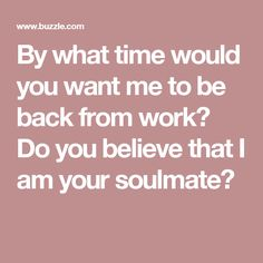 By what time would you want me to be back from work? Do you believe that I am your soulmate?