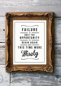 Failure is the only opportunity to begin again, only this time more wisely.