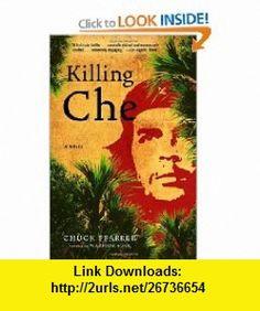 Killing Che A Novel (9780812974119) Chuck Pfarrer , ISBN-10: 0812974115  , ISBN-13: 978-0812974119 ,  , tutorials , pdf , ebook , torrent , downloads , rapidshare , filesonic , hotfile , megaupload , fileserve