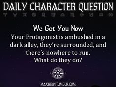 ✶ DAILY CHARACTER QUESTION ✶  We Got You Now Your Protagonist is ambushed in a dark alley, they're surrounded, and there's nowhere to run. What do they do?  Want more writerly content? Follow maxkirin.tumblr.com!