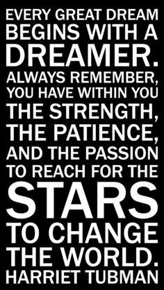 Every great dream begins with a dreamer. Always remember, you have within you, the strength, the patience, and the passion to reach for the STARS ... #Quotes #Inspiration #Harriet_Tubman