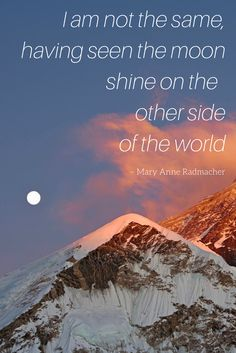 I am not the same, having seen the moon shine on the other side of the world. -Mary anne Radmacher