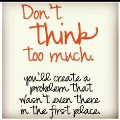 Don't think too much...