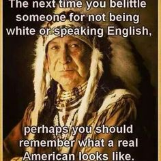 Next time you belittle someone for not being white or speaking English, remember what a real American looks like !!!
