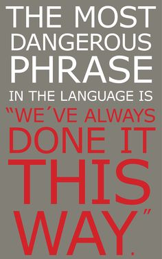 "The most dangerous phrase in the language is, ""We've always done it this way"""