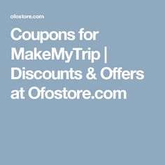 Coupons for MakeMyTrip | Discounts & Offers at Ofostore.com