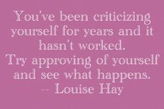 You've been criticizing yourself for years and it hasn't worked. Try approving of yourself and see what happens. Louise Hay