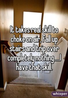 It takes real skill to choke on air, fall up stairs and trip over completely nothing.....I have that skill.